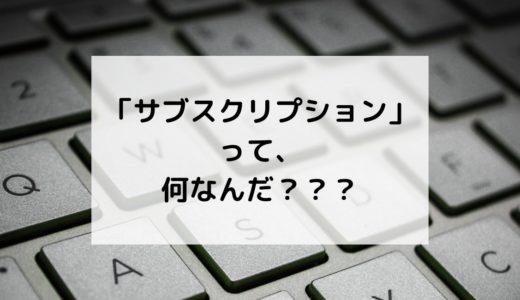 サブスクリプションって、何なんだ???<サブスクとは?そのメリットや難しさは?>